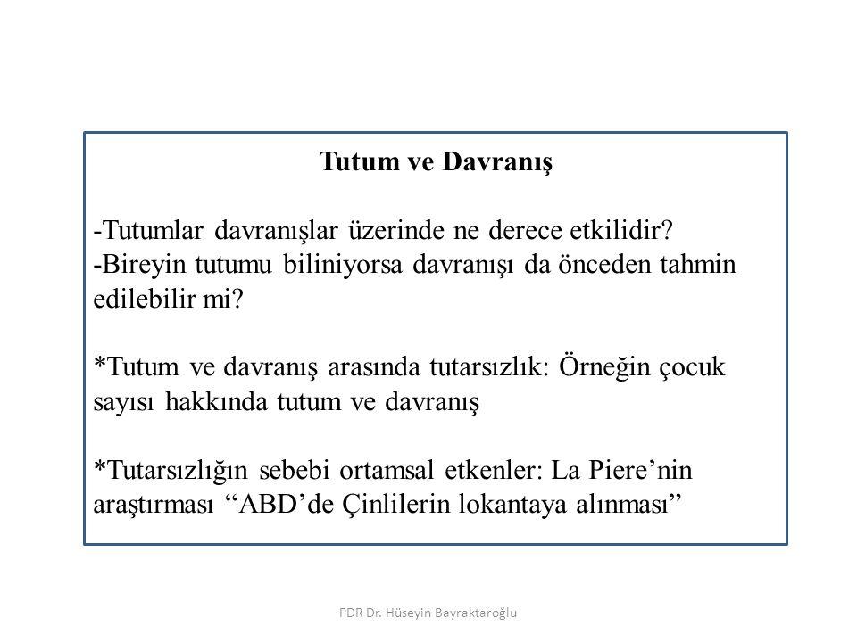PDR Dr. Hüseyin Bayraktaroğlu Tutum ve Davranış -Tutumlar davranışlar üzerinde ne derece etkilidir? -Bireyin tutumu biliniyorsa davranışı da önceden t