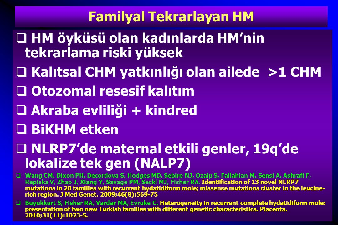 Familyal Tekrarlayan HM- Klinik Önemi  Normal gebelik oluşumu çok nadir  6 olgu, 5'i diploid, biparental, biri diandrik, triploid kökenli  NLRP7 geninde 2 yeni mutasyon saptanmış  Ulker V, Gurkan H, Tozkir H, Karaman V, Ozgur H, Numanoglu C, Gedikbasi A, Akbayir O, Uyguner ZO.