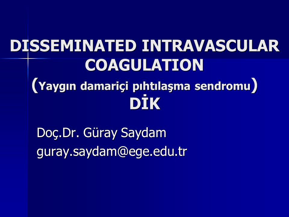 DISSEMINATED INTRAVASCULAR COAGULATION ( Yaygın damariçi pıhtılaşma sendromu ) DİK Doç.Dr. Güray Saydam guray.saydam@ege.edu.tr
