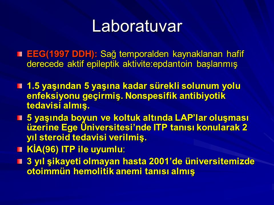 Laboratuvar EEG(1997 DDH): Sağ temporalden kaynaklanan hafif derecede aktif epileptik aktivite:epdantoin başlanmış 1.5 yaşından 5 yaşına kadar sürekli solunum yolu enfeksiyonu geçirmiş.