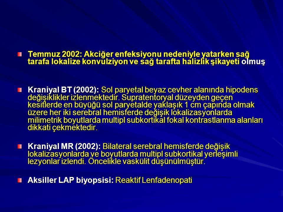 Temmuz 2002: Akciğer enfeksiyonu nedeniyle yatarken sağ tarafa lokalize konvulziyon ve sağ tarafta halizlik şikayeti olmuş Kraniyal BT (2002): Sol paryetal beyaz cevher alanında hipodens değişiklikler izlenmektedir.