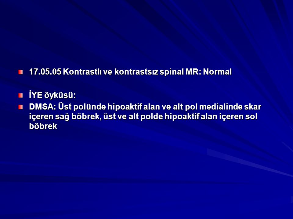 17.05.05 Kontrastlı ve kontrastsız spinal MR: Normal İYE öyküsü: DMSA: Üst polünde hipoaktif alan ve alt pol medialinde skar içeren sağ böbrek, üst ve alt polde hipoaktif alan içeren sol böbrek
