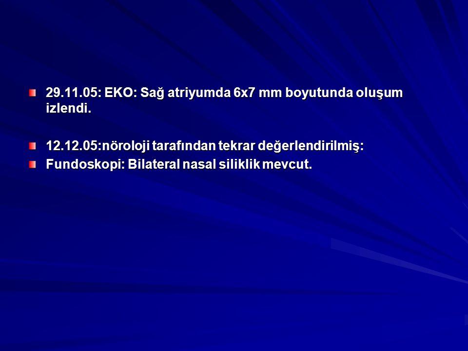 29.11.05: EKO: Sağ atriyumda 6x7 mm boyutunda oluşum izlendi. 12.12.05:nöroloji tarafından tekrar değerlendirilmiş: Fundoskopi: Bilateral nasal silikl