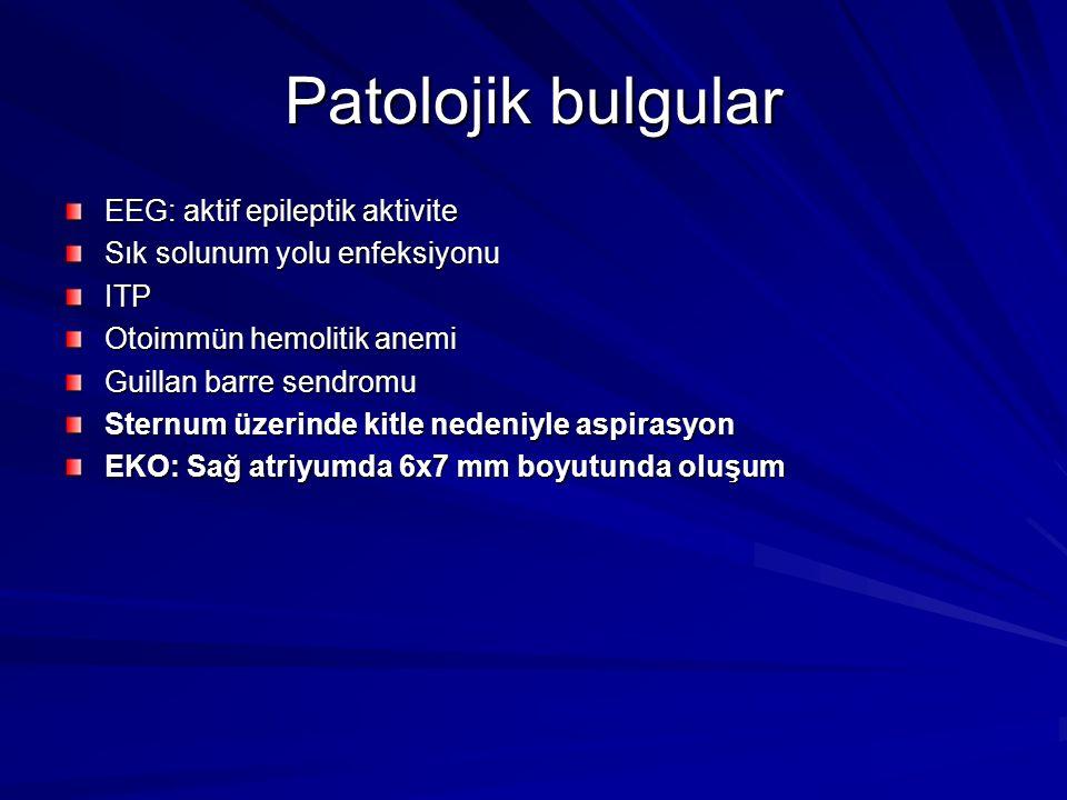 Patolojik bulgular EEG: aktif epileptik aktivite Sık solunum yolu enfeksiyonu ITP Otoimmün hemolitik anemi Guillan barre sendromu Sternum üzerinde kitle nedeniyle aspirasyon EKO: Sağ atriyumda 6x7 mm boyutunda oluşum