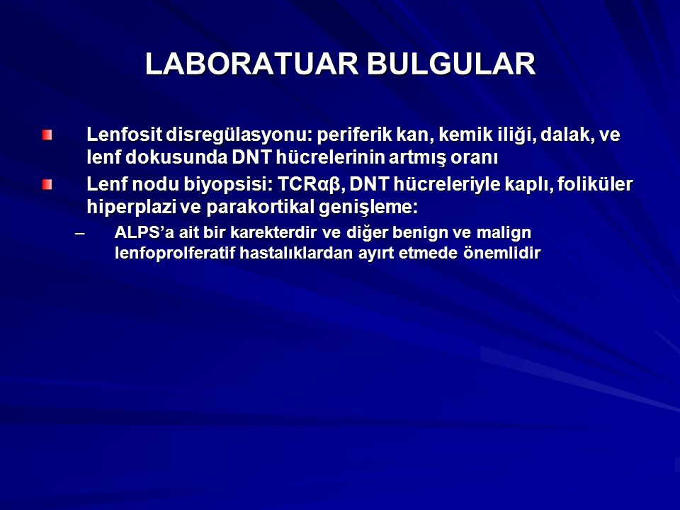 LABORATUAR BULGULAR Lenfosit disregülasyonu: periferik kan, kemik iliği, dalak, ve lenf dokusunda DNT hücrelerinin artmış oranı Lenf nodu biyopsisi: TCRαβ, DNT hücreleriyle kaplı, foliküler hiperplazi ve parakortikal genişleme: –ALPS'a ait bir karekterdir ve diğer benign ve malign lenfoprolferatif hastalıklardan ayırt etmede önemlidir