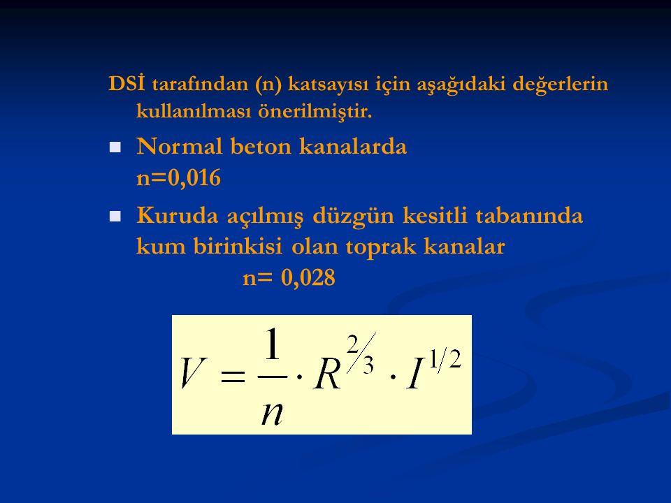 DSİ tarafından (n) katsayısı için aşağıdaki değerlerin kullanılması önerilmiştir. Normal beton kanalarda n=0,016 Kuruda açılmış düzgün kesitli tabanın