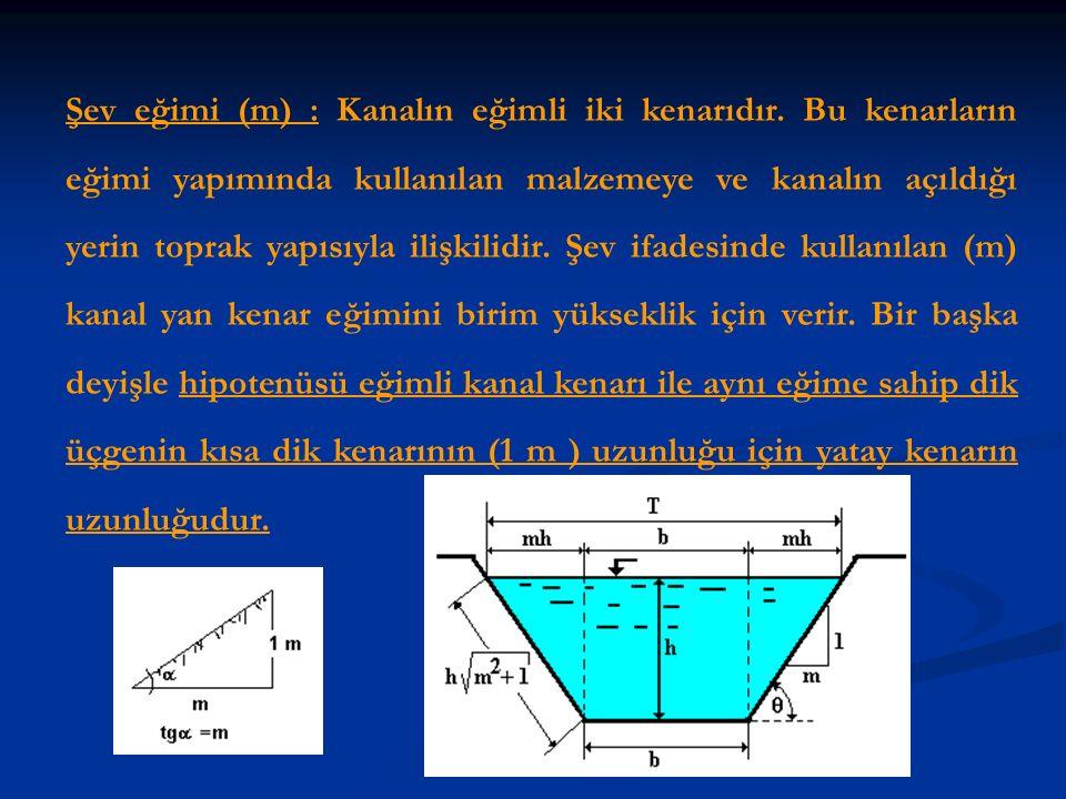 Şev eğimi (m) : Kanalın eğimli iki kenarıdır. Bu kenarların eğimi yapımında kullanılan malzemeye ve kanalın açıldığı yerin toprak yapısıyla ilişkilidi