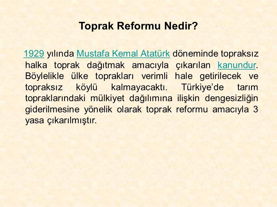 Toprak Reformu Nedir? 1929 yılında Mustafa Kemal Atatürk döneminde topraksız halka toprak dağıtmak amacıyla çıkarılan kanundur. Böylelikle ülke toprak