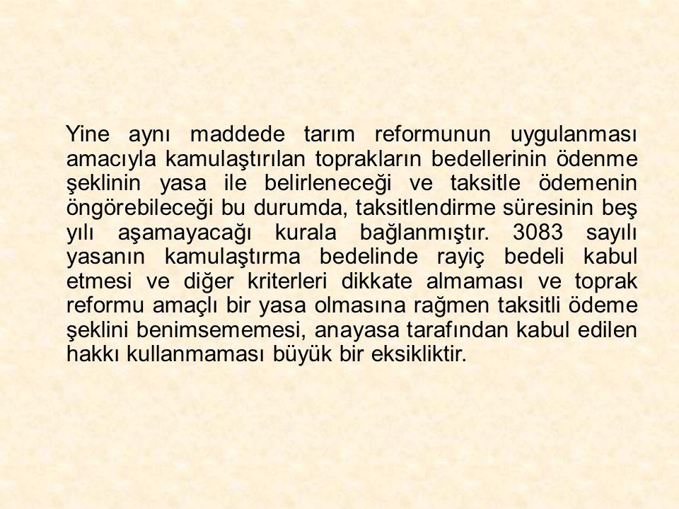 Yine aynı maddede tarım reformunun uygulanması amacıyla kamulaştırılan toprakların bedellerinin ödenme şeklinin yasa ile belirleneceği ve taksitle öde
