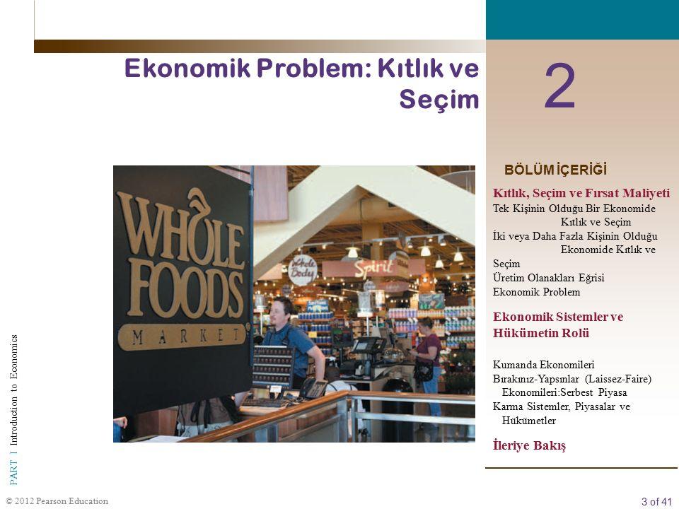 3 of 41 PART I Introduction to Economics © 2012 Pearson Education BÖLÜM İÇERİĞİ 2 Ekonomik Problem: Kıtlık ve Seçim Kıtlık, Seçim ve Fırsat Maliyeti Tek Kişinin Olduğu Bir Ekonomide Kıtlık ve Seçim İki veya Daha Fazla Kişinin Olduğu Ekonomide Kıtlık ve Seçim Üretim Olanakları Eğrisi Ekonomik Problem Ekonomik Sistemler ve Hükümetin Rolü Kumanda Ekonomileri Bırakınız-Yapsınlar (Laissez-Faire) Ekonomileri:Serbest Piyasa Karma Sistemler, Piyasalar ve Hükümetler İleriye Bakış
