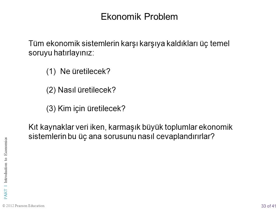 33 of 41 PART I Introduction to Economics © 2012 Pearson Education Tüm ekonomik sistemlerin karşı karşıya kaldıkları üç temel soruyu hatırlayınız: (1) Ne üretilecek.