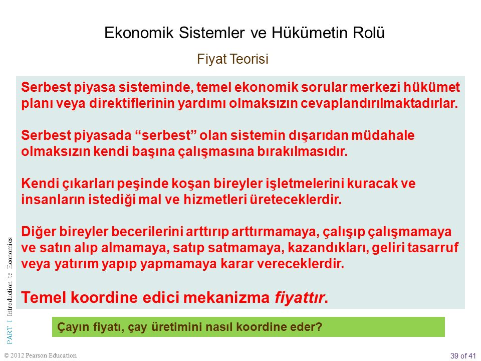 39 of 41 PART I Introduction to Economics © 2012 Pearson Education Serbest piyasa sisteminde, temel ekonomik sorular merkezi hükümet planı veya direktiflerinin yardımı olmaksızın cevaplandırılmaktadırlar.