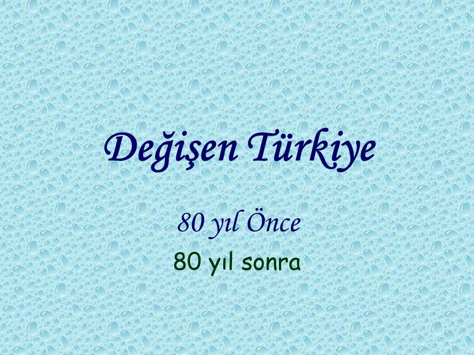 Değişen Türkiye 80 yıl Önce 80 yıl sonra