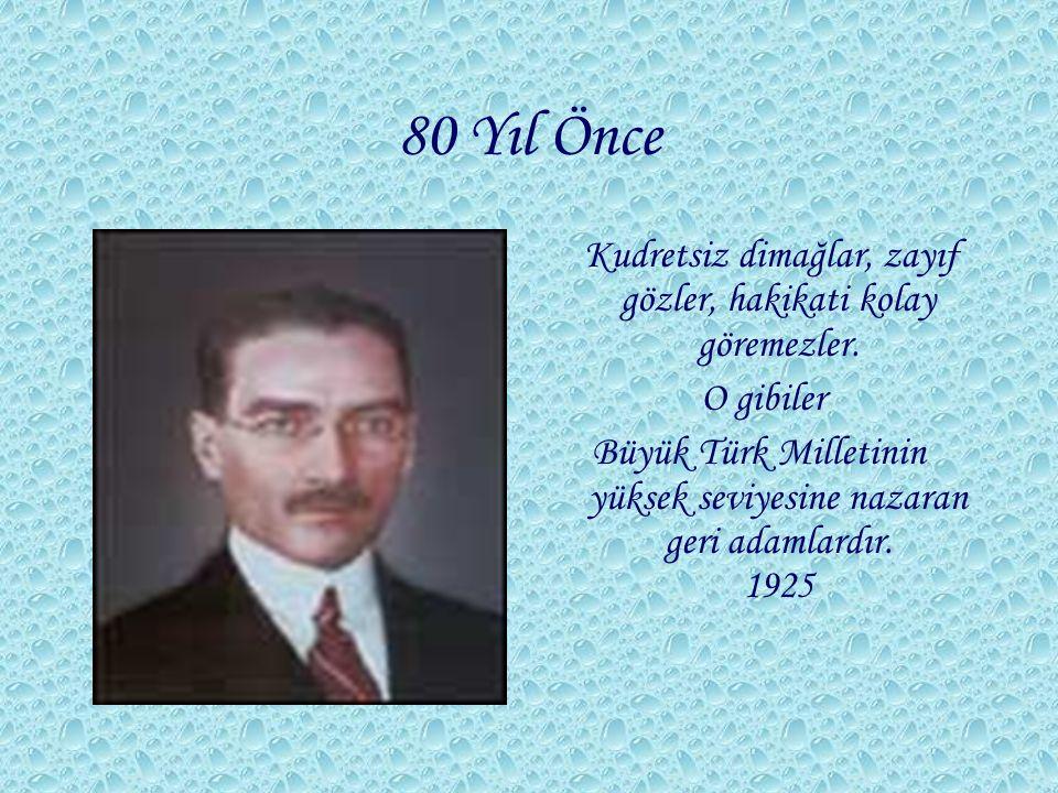 80 Yıl Önce Kudretsiz dimağlar, zayıf gözler, hakikati kolay göremezler. O gibiler Büyük Türk Milletinin yüksek seviyesine nazaran geri adamlardır. 19