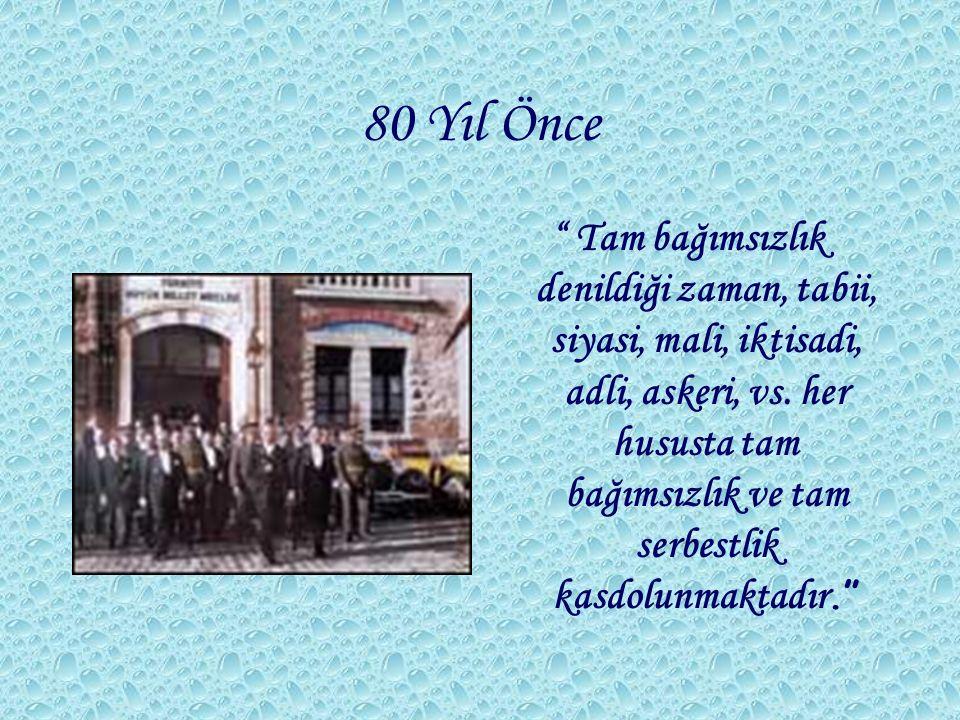 """80 Yıl Önce """" Tam bağımsızlık denildiği zaman, tabii, siyasi, mali, iktisadi, adli, askeri, vs. her hususta tam bağımsızlık ve tam serbestlik kasdolun"""