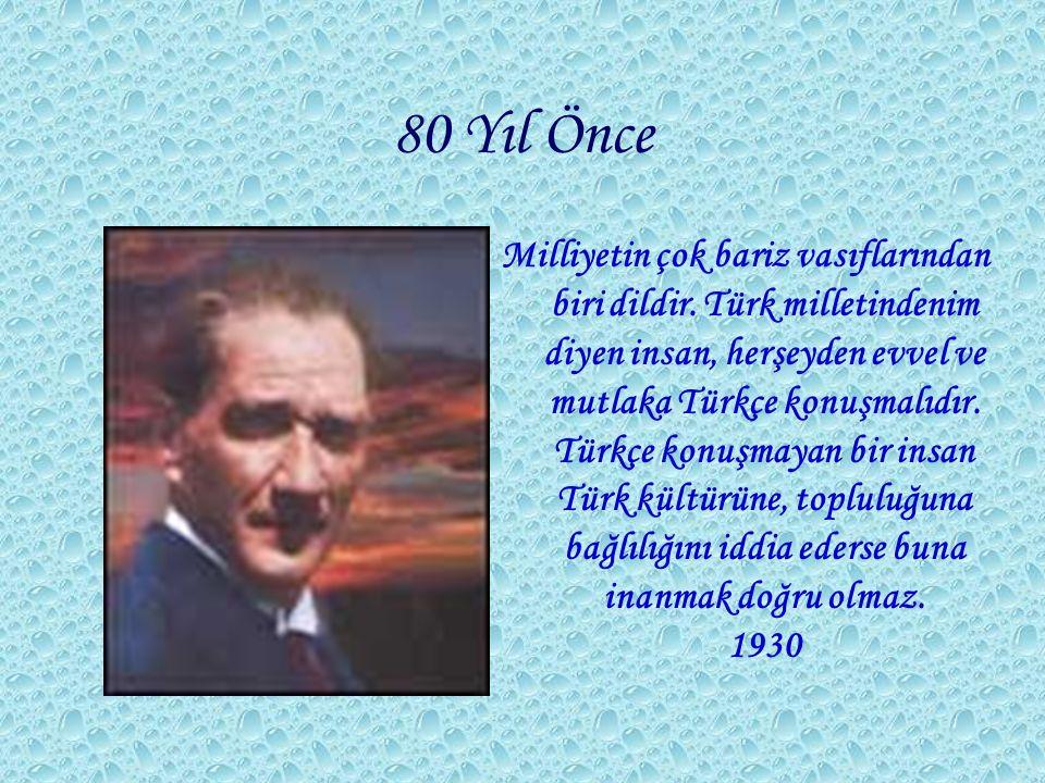 80 Yıl Önce Milliyetin çok bariz vasıflarından biri dildir. Türk milletindenim diyen insan, herşeyden evvel ve mutlaka Türkçe konuşmalıdır. Türkçe kon