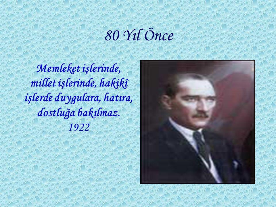 80 Yıl Önce Memleket işlerinde, millet işlerinde, hakikî işlerde duygulara, hatıra, dostluğa bakılmaz. 1922