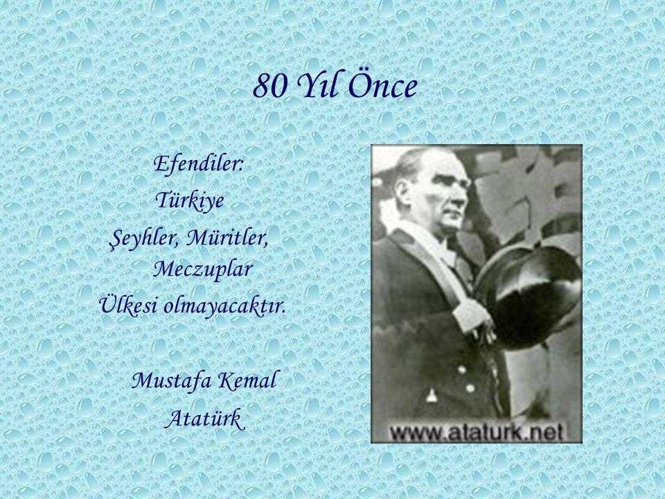80 Yıl Önce Efendiler: Türkiye Şeyhler, Müritler, Meczuplar Ülkesi olmayacaktır. Mustafa Kemal Atatürk