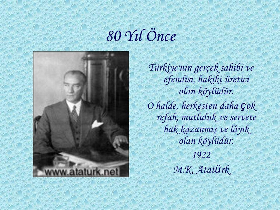 80 Yıl Önce Türkiye'nin gerçek sahibi ve efendisi, hakiki üretici olan köylüdür. O halde, herkesten daha ç ok refah, mutluluk ve servete hak kazanmış
