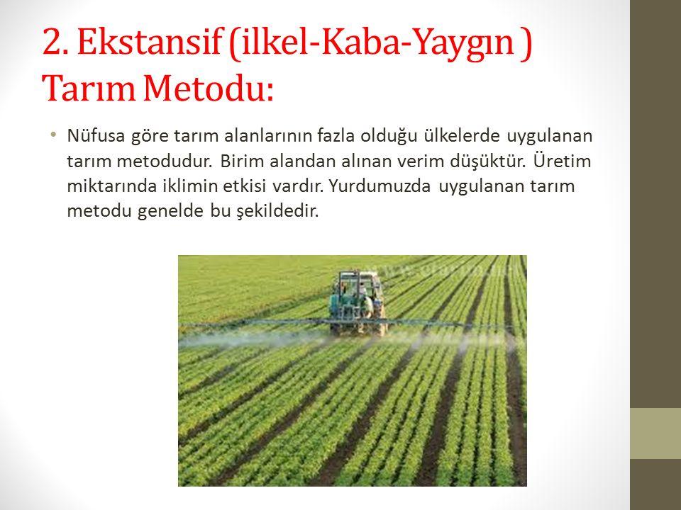 2. Ekstansif (ilkel-Kaba-Yaygın ) Tarım Metodu: Nüfusa göre tarım alanlarının fazla olduğu ülkelerde uygulanan tarım metodudur. Birim alandan alınan v