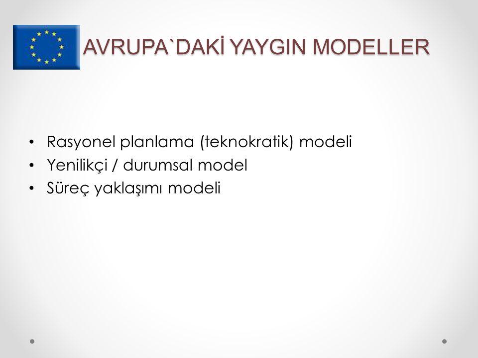 AVRUPA`DAKİ YAYGIN MODELLER Rasyonel planlama (teknokratik) modeli Yenilikçi / durumsal model Süreç yaklaşımı modeli