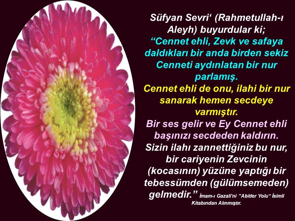 Süfyan Sevri' (Rahmetullah-ı Aleyh) buyurdular ki; Cennet ehli, Zevk ve safaya daldıkları bir anda birden sekiz Cenneti aydınlatan bir nur parlamış.
