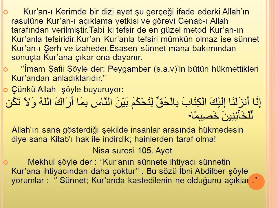 Kur'an-ı Kerimde bir dizi ayet şu gerçeği ifade ederki Allah'ın rasulüne Kur'an-ı açıklama yetkisi ve görevi Cenab-ı Allah tarafından verilmiştir.Tabi ki tefsir de en güzel metod Kur'an-ın Kur'anla tefsiridir.Kur'an Kur'anla tefsiri mümkün olmaz ise sünnet Kur'an-ı Şerh ve izaheder.Esasen sünnet mana bakımından sonuçta Kur'ana çıkar ona dayanır.