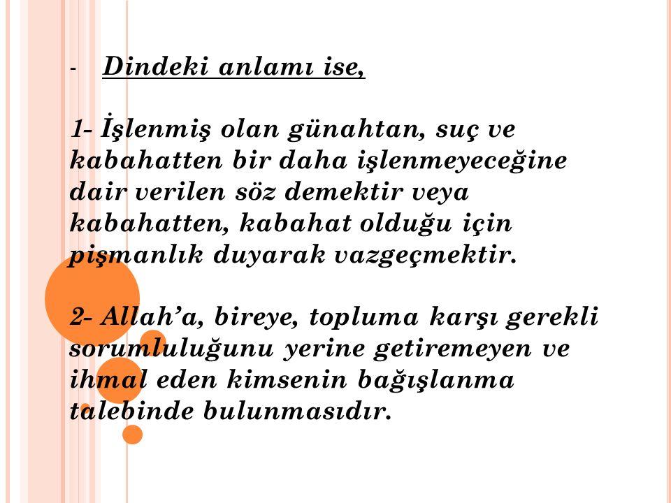 - Dindeki anlamı ise, 1- İşlenmiş olan günahtan, suç ve kabahatten bir daha işlenmeyeceğine dair verilen söz demektir veya kabahatten, kabahat olduğu