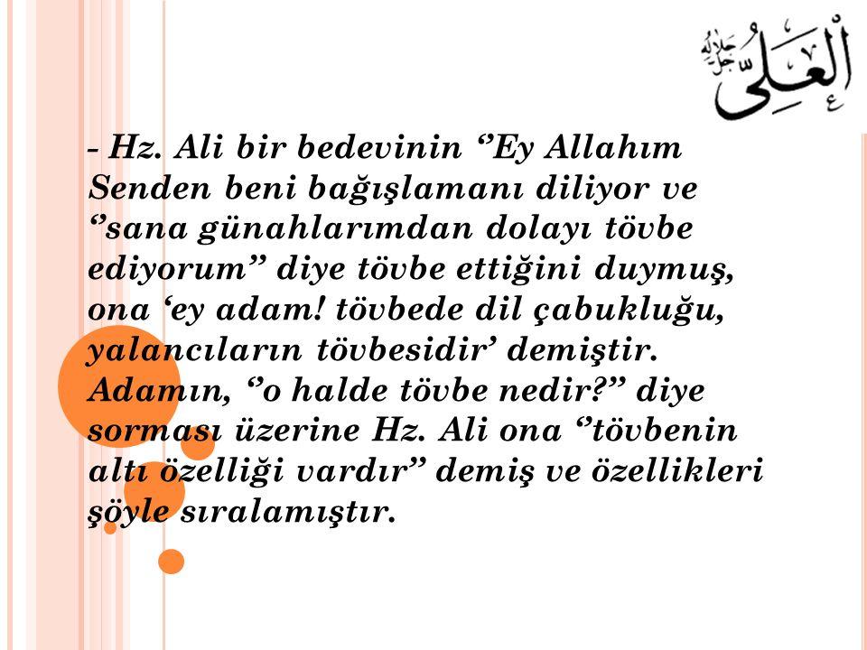 - Hz. Ali bir bedevinin ''Ey Allahım Senden beni bağışlamanı diliyor ve ''sana günahlarımdan dolayı tövbe ediyorum'' diye tövbe ettiğini duymuş, ona '
