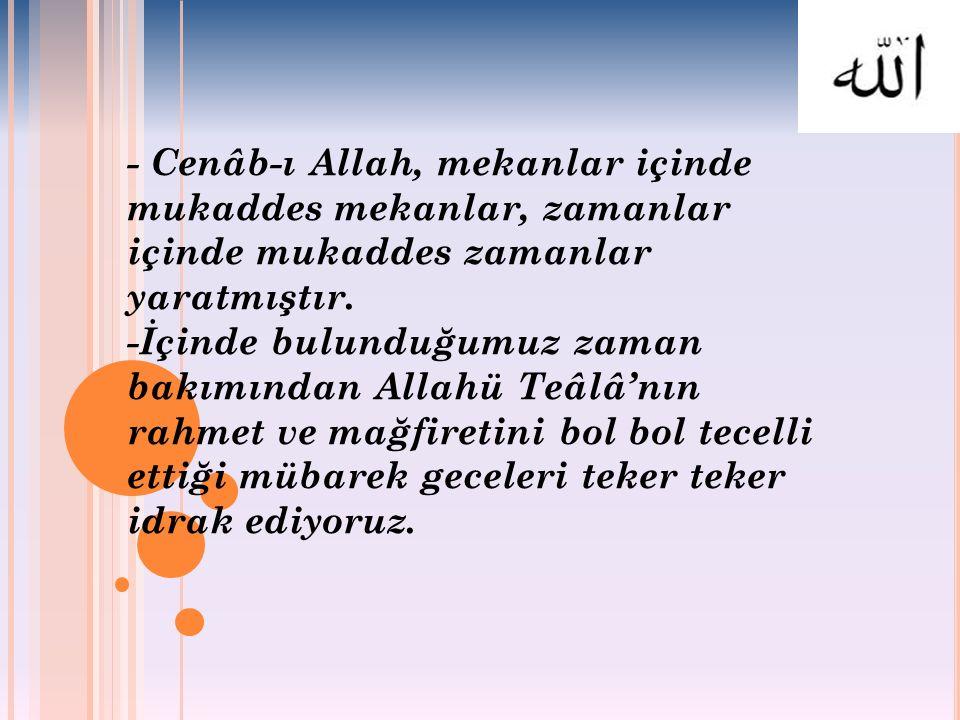 - Cenâb-ı Allah, mekanlar içinde mukaddes mekanlar, zamanlar içinde mukaddes zamanlar yaratmıştır. -İçinde bulunduğumuz zaman bakımından Allahü Teâlâ'