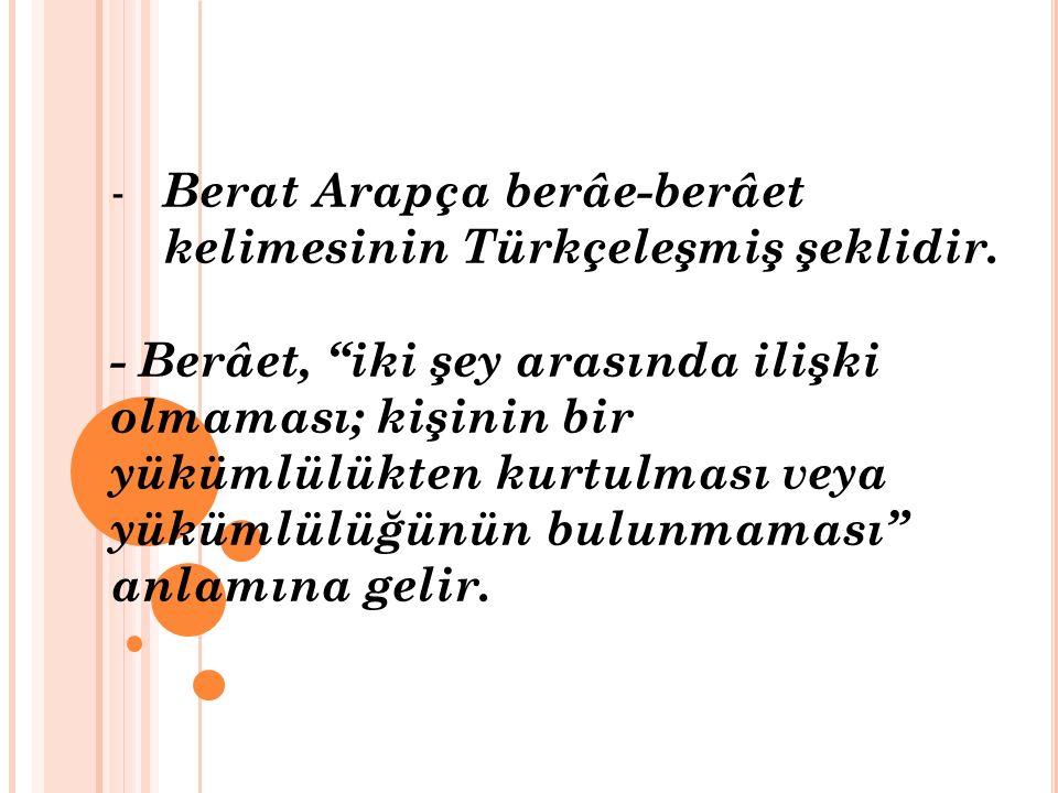 """- Berat Arapça berâe-berâet kelimesinin Türkçeleşmiş şeklidir. - Berâet, """"iki şey arasında ilişki olmaması; kişinin bir yükümlülükten kurtulması veya"""