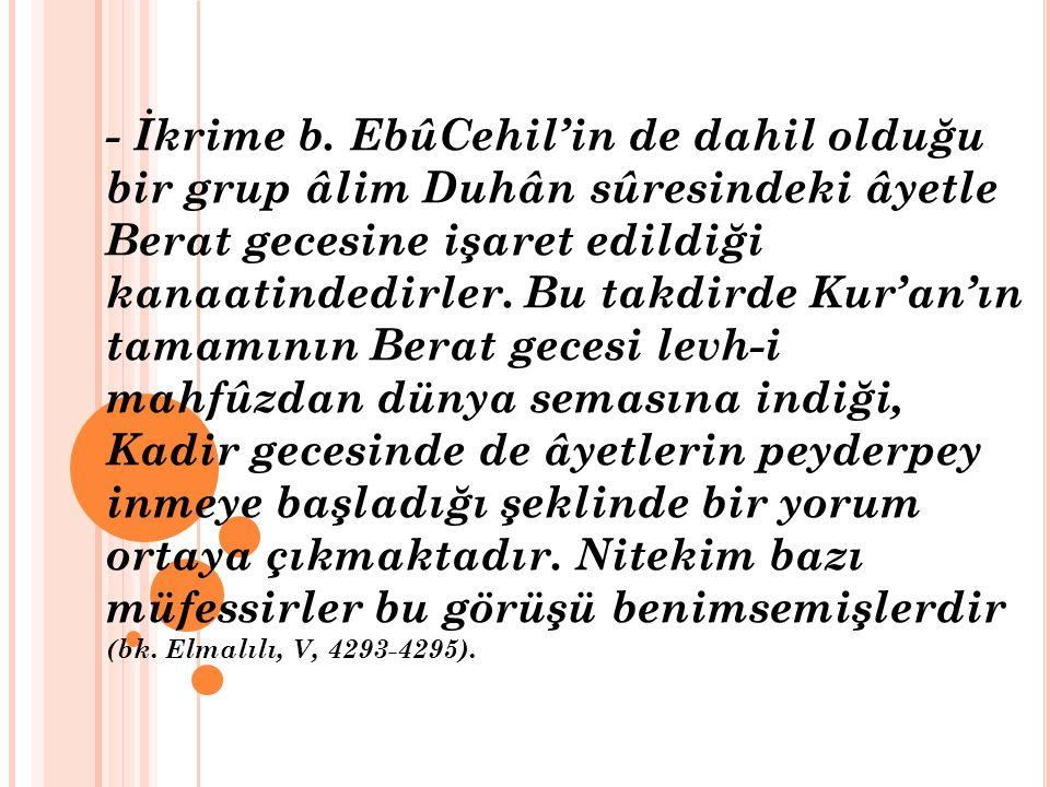 - İkrime b. EbûCehil'in de dahil olduğu bir grup âlim Duhân sûresindeki âyetle Berat gecesine işaret edildiği kanaatindedirler. Bu takdirde Kur'an'ın