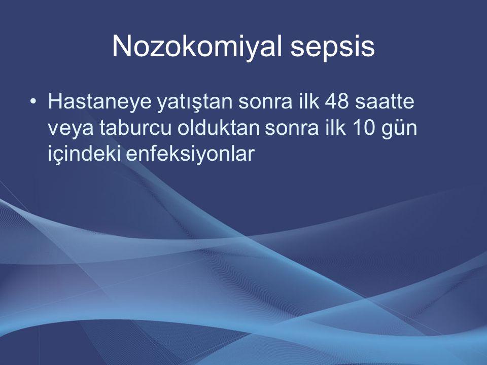 Nozokomiyal sepsis Hastaneye yatıştan sonra ilk 48 saatte veya taburcu olduktan sonra ilk 10 gün içindeki enfeksiyonlar