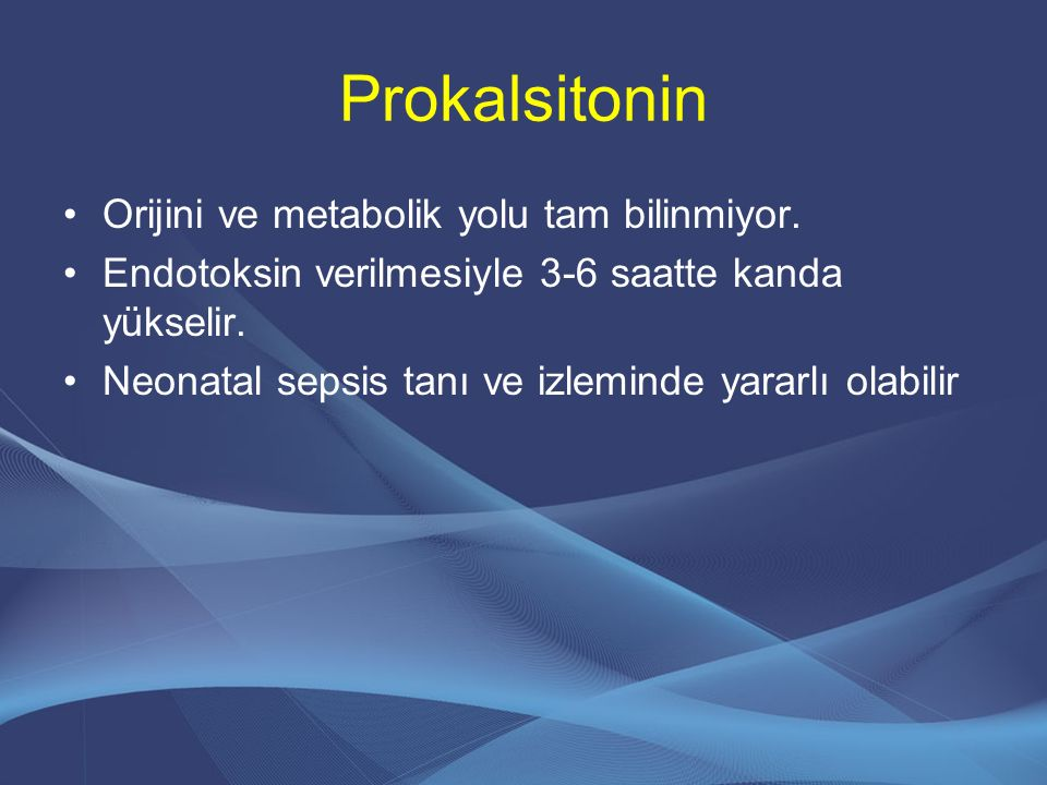 Prokalsitonin Orijini ve metabolik yolu tam bilinmiyor. Endotoksin verilmesiyle 3-6 saatte kanda yükselir. Neonatal sepsis tanı ve izleminde yararlı o