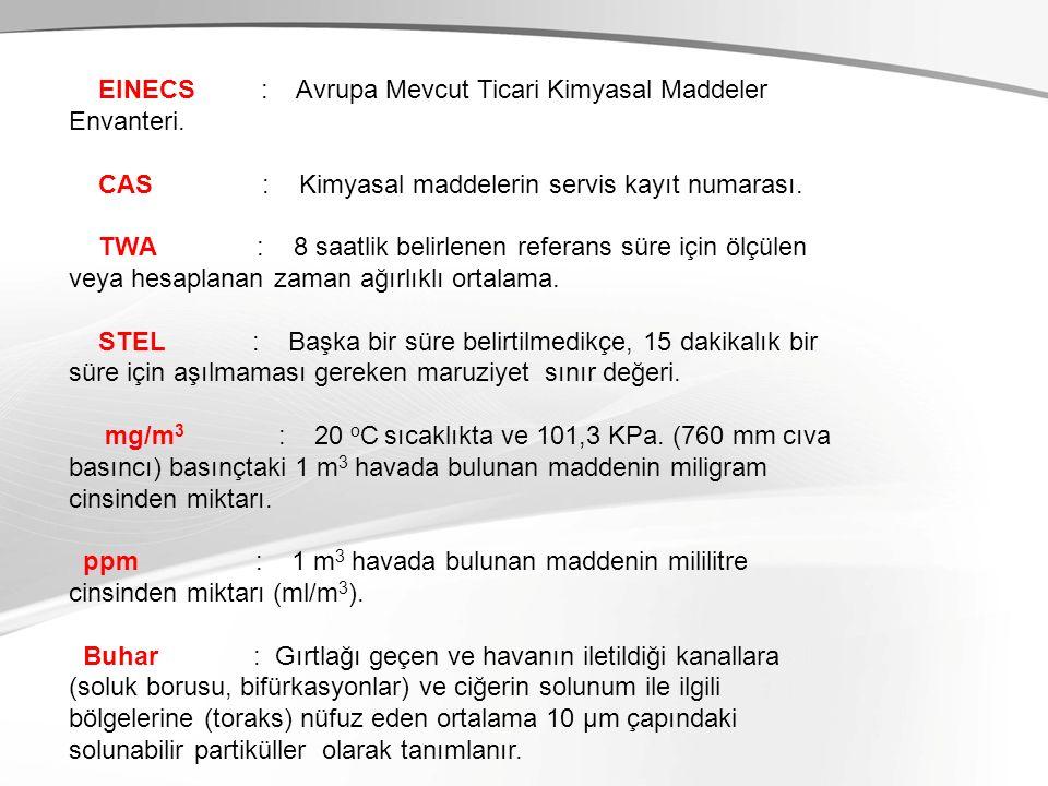 EINECS : Avrupa Mevcut Ticari Kimyasal Maddeler Envanteri. CAS : Kimyasal maddelerin servis kayıt numarası. TWA : 8 saatlik belirlenen referans süre i