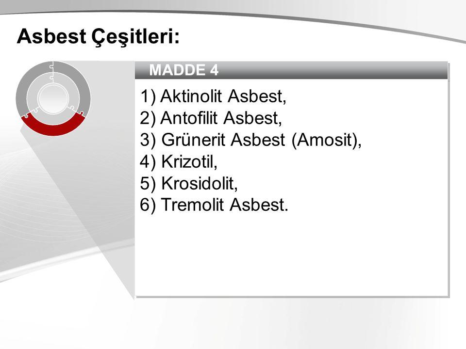 MADDE 4 1) Aktinolit Asbest, 2) Antofilit Asbest, 3) Grünerit Asbest (Amosit), 4) Krizotil, 5) Krosidolit, 6) Tremolit Asbest. 1) Aktinolit Asbest, 2)