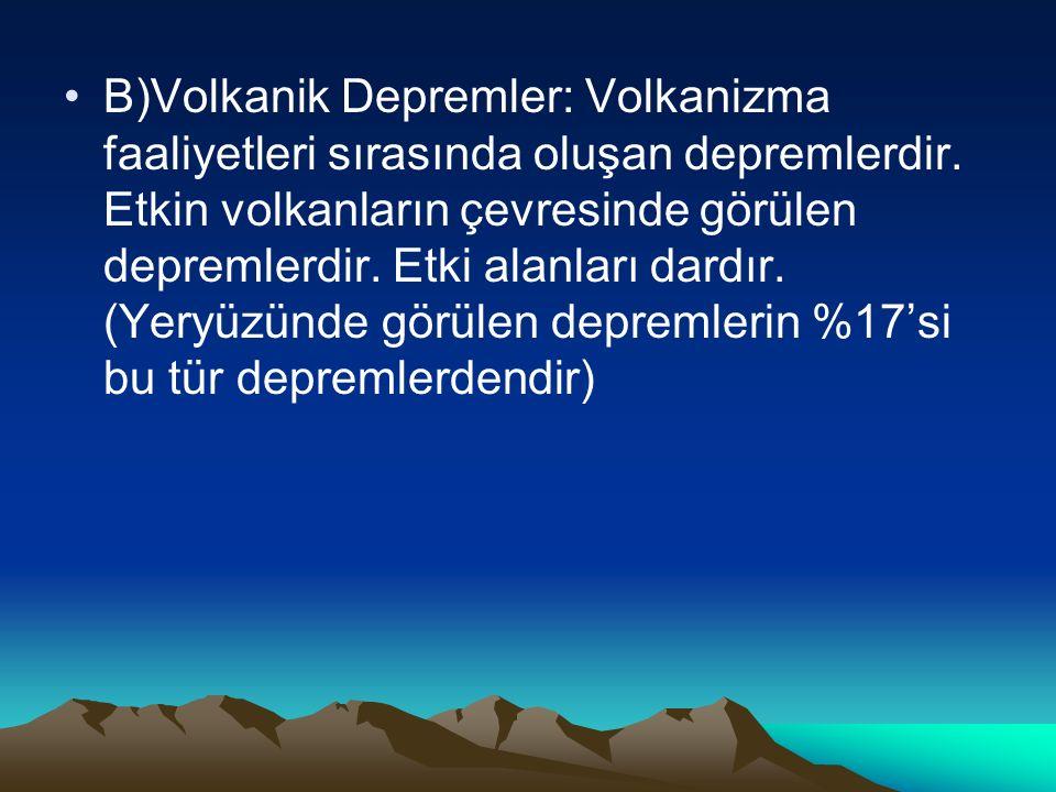 B)Volkanik Depremler: Volkanizma faaliyetleri sırasında oluşan depremlerdir. Etkin volkanların çevresinde görülen depremlerdir. Etki alanları dardır.