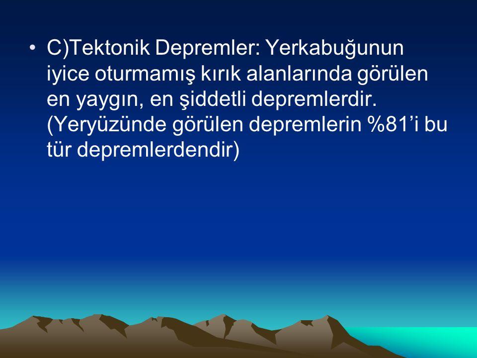 C)Tektonik Depremler: Yerkabuğunun iyice oturmamış kırık alanlarında görülen en yaygın, en şiddetli depremlerdir.