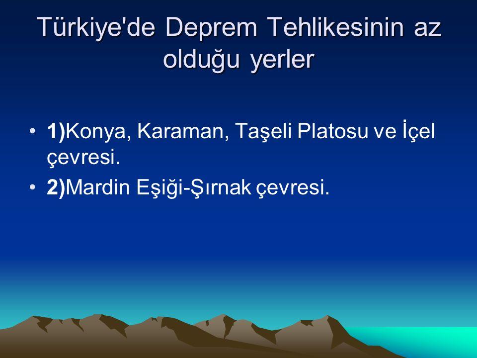 Türkiye'de Deprem Tehlikesinin az olduğu yerler 1)Konya, Karaman, Taşeli Platosu ve İçel çevresi. 2)Mardin Eşiği-Şırnak çevresi.