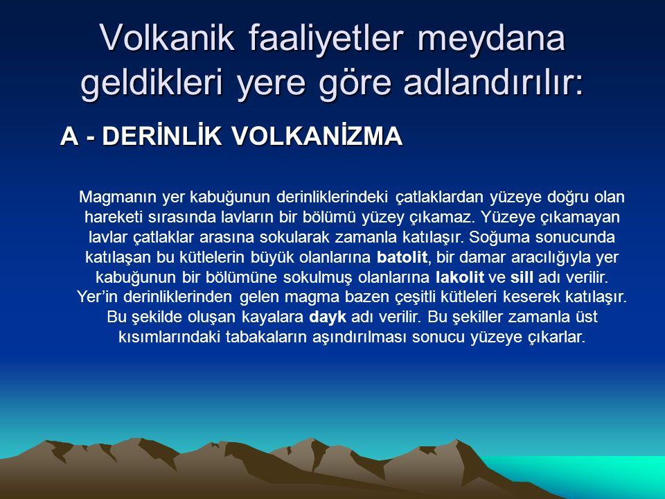 Volkanik faaliyetler meydana geldikleri yere göre adlandırılır: A - DERİNLİK VOLKANİZMA Magmanın yer kabuğunun derinliklerindeki çatlaklardan yüzeye doğru olan hareketi sırasında lavların bir bölümü yüzey çıkamaz.