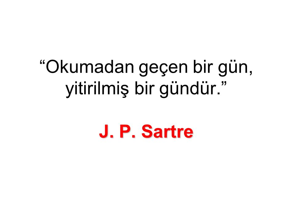 J. P. Sartre Okumadan geçen bir gün, yitirilmiş bir gündür. J. P. Sartre