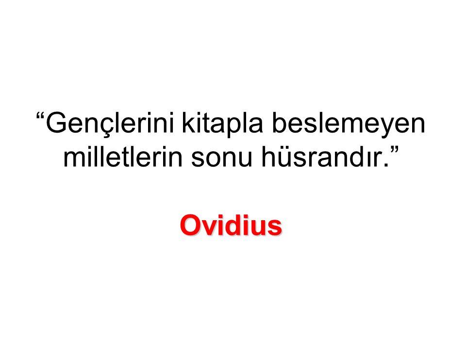 Ovidius Gençlerini kitapla beslemeyen milletlerin sonu hüsrandır. Ovidius