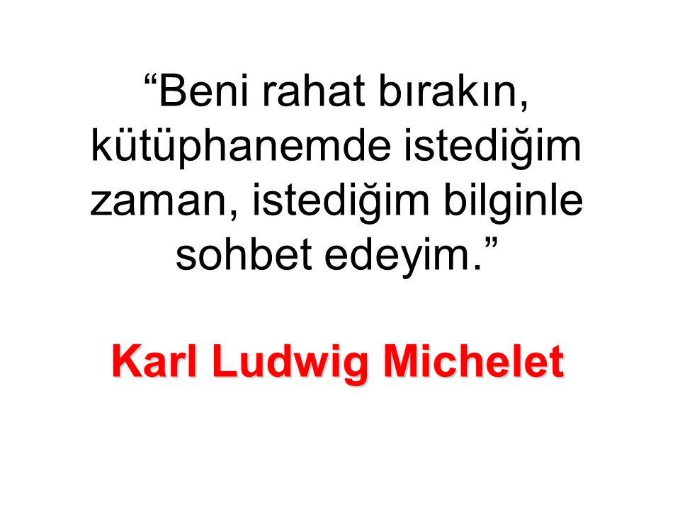 Karl Ludwig Michelet Beni rahat bırakın, kütüphanemde istediğim zaman, istediğim bilginle sohbet edeyim. Karl Ludwig Michelet