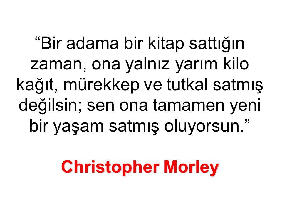Christopher Morley Bir adama bir kitap sattığın zaman, ona yalnız yarım kilo kağıt, mürekkep ve tutkal satmış değilsin; sen ona tamamen yeni bir yaşam satmış oluyorsun. Christopher Morley