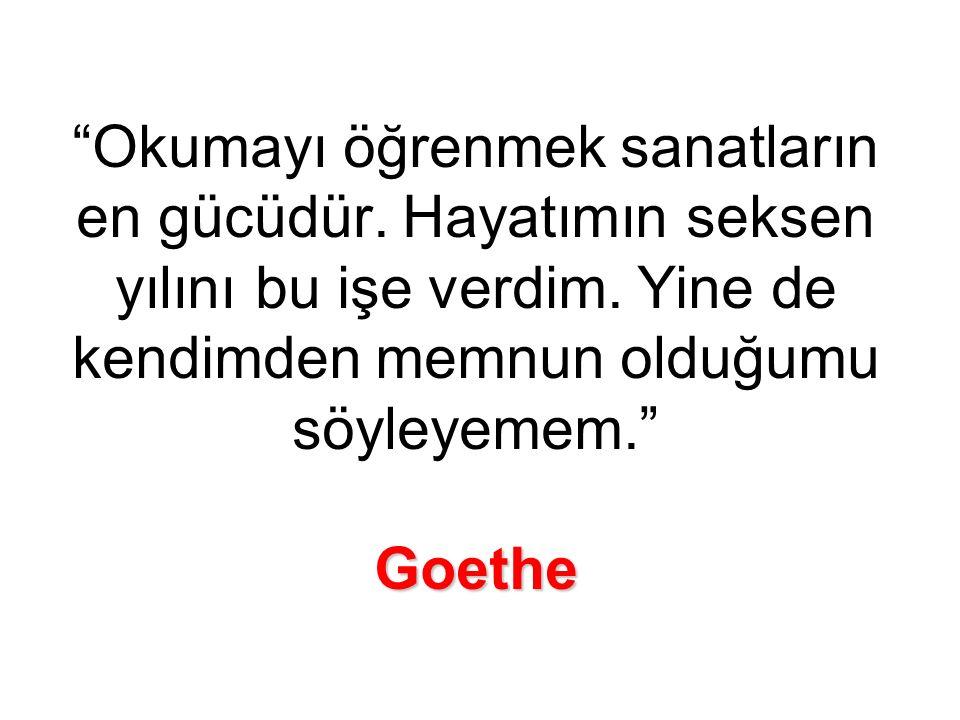 Goethe Okumayı öğrenmek sanatların en gücüdür.Hayatımın seksen yılını bu işe verdim.