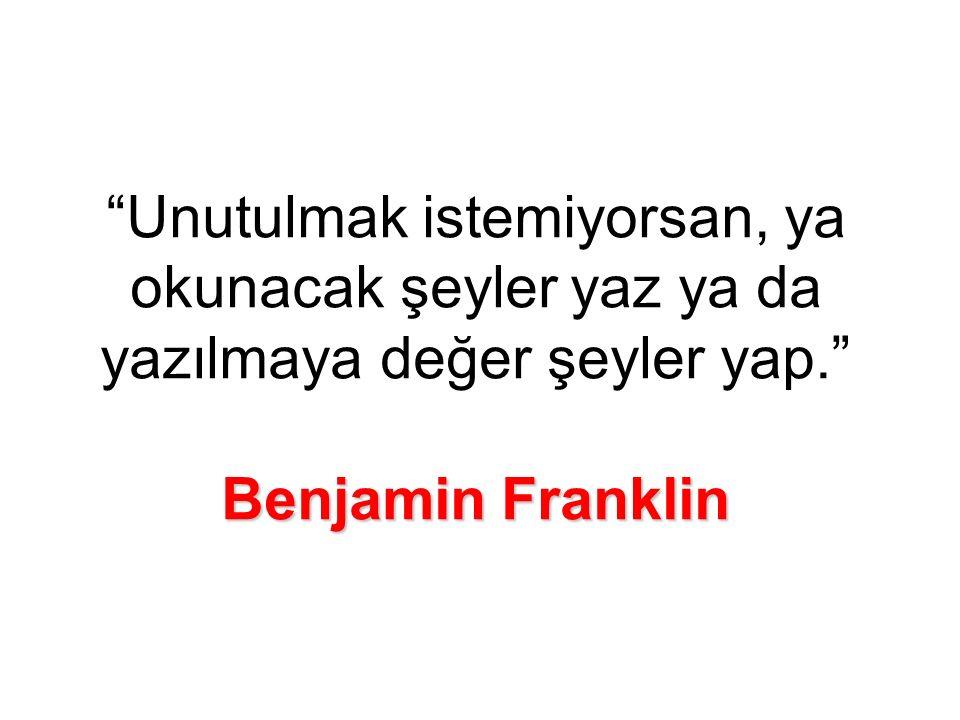 Benjamin Franklin Unutulmak istemiyorsan, ya okunacak şeyler yaz ya da yazılmaya değer şeyler yap. Benjamin Franklin
