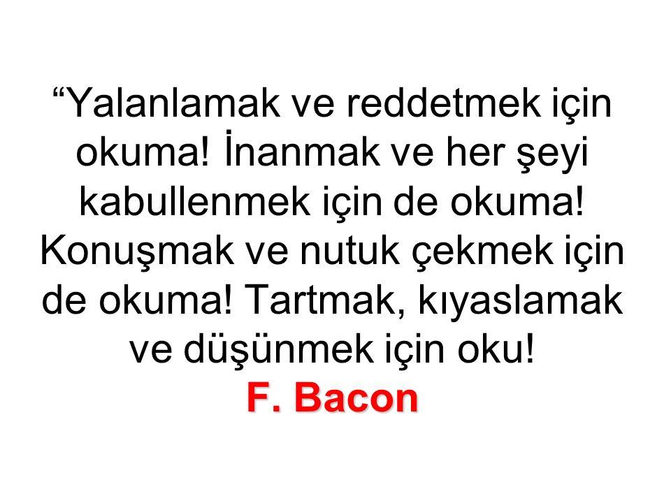 F. Bacon Yalanlamak ve reddetmek için okuma. İnanmak ve her şeyi kabullenmek için de okuma.