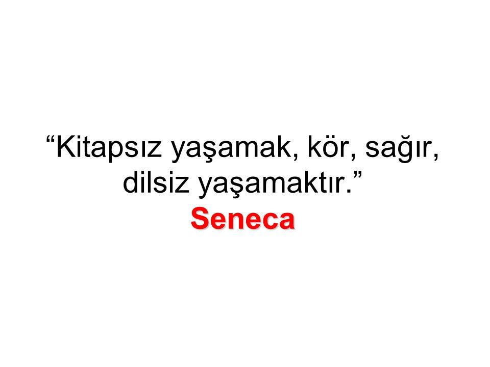 Seneca Kitapsız yaşamak, kör, sağır, dilsiz yaşamaktır. Seneca