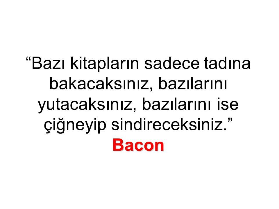 Bacon Bazı kitapların sadece tadına bakacaksınız, bazılarını yutacaksınız, bazılarını ise çiğneyip sindireceksiniz. Bacon