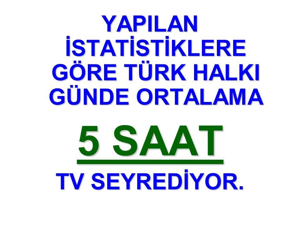 YAPILAN İSTATİSTİKLERE GÖRE TÜRK HALKI GÜNDE ORTALAMA 5 SAAT TV SEYREDİYOR.